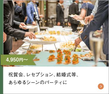 4,950円(税込)〜 祝賀会、レセプション、結婚式等、あらゆるシーンのパーティに